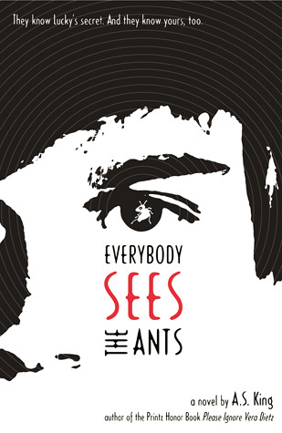 Everybody Sees the Ants by A.S. King Published October 2011 by Little, Brown 279 Pages (Hardcover)